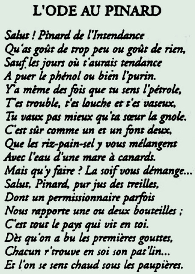 "The ""Ode to Pinard"" by Max Leclerc was a marching song celebrating the virtues (and drawbacks) of pinard. This song describes the wine as having no taste except when it smells like petrol and manure. The song also derides the wine as impure, but ultimately lauds the wine since it was all that the lowly poilu could access."